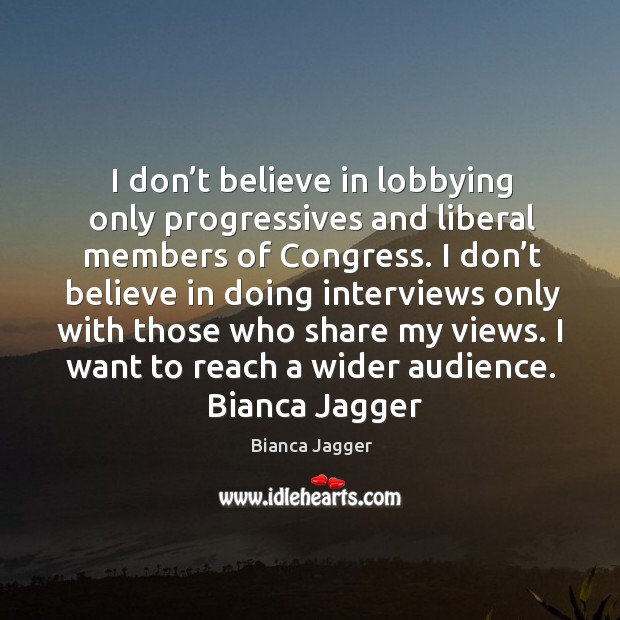 Image, I don't believe in lobbying only progressives and liberal members of congress. I don't believe in doing interviews only with those who share my views. I want to reach a wider audience.  bianca jagger     whatever we put our attention on will grow stronger in our life.  maharishi mahesh yogi topics in life tags in attention I didn't want to be discriminated against because of my gender and status. I promised myself I was never going to be treated as a second-class citizen.  bianca jagger