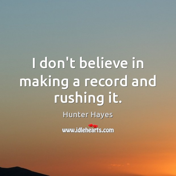 I don't believe in making a record and rushing it. Hunter Hayes Picture Quote