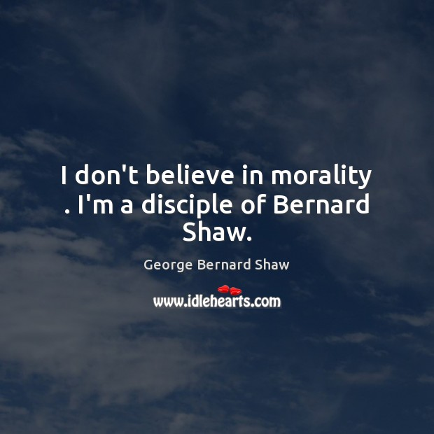 Image, I don't believe in morality . I'm a disciple of Bernard Shaw.
