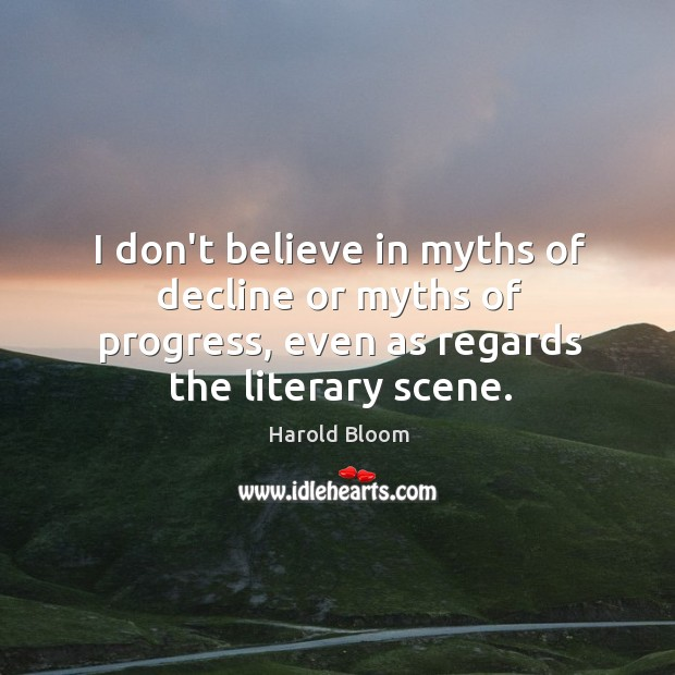 I don't believe in myths of decline or myths of progress, even Harold Bloom Picture Quote