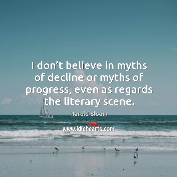 I don't believe in myths of decline or myths of progress, even as regards the literary scene. Harold Bloom Picture Quote