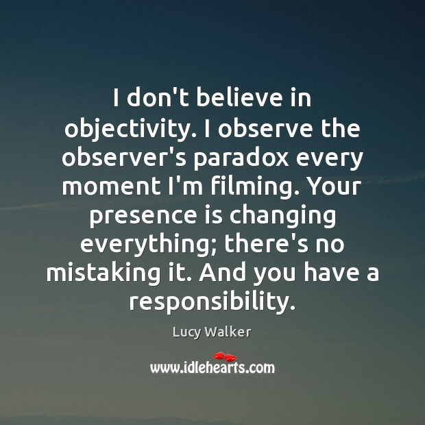 I don't believe in objectivity. I observe the observer's paradox every moment Image