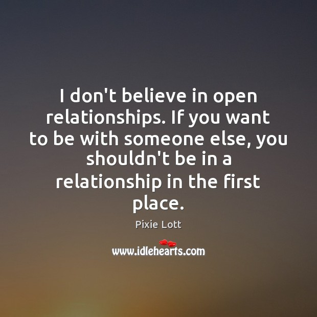 I don't believe in open relationships. If you want to be with Pixie Lott Picture Quote