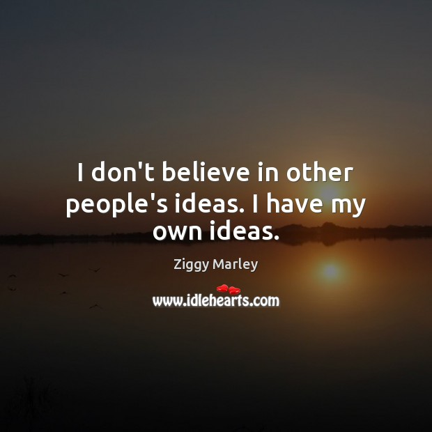 I don't believe in other people's ideas. I have my own ideas. Image