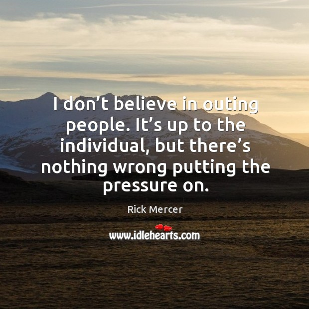 I don't believe in outing people. It's up to the individual, but there's nothing wrong putting the pressure on. Rick Mercer Picture Quote