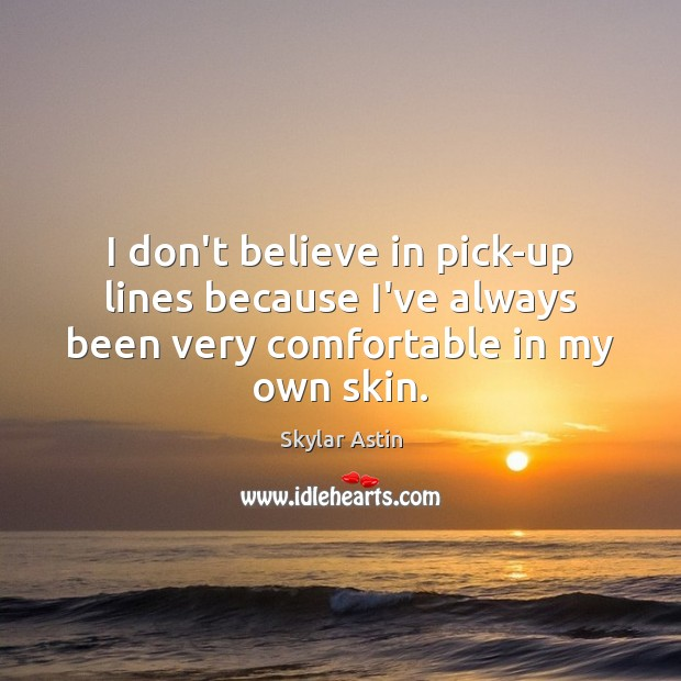 I don't believe in pick-up lines because I've always been very comfortable in my own skin. Image