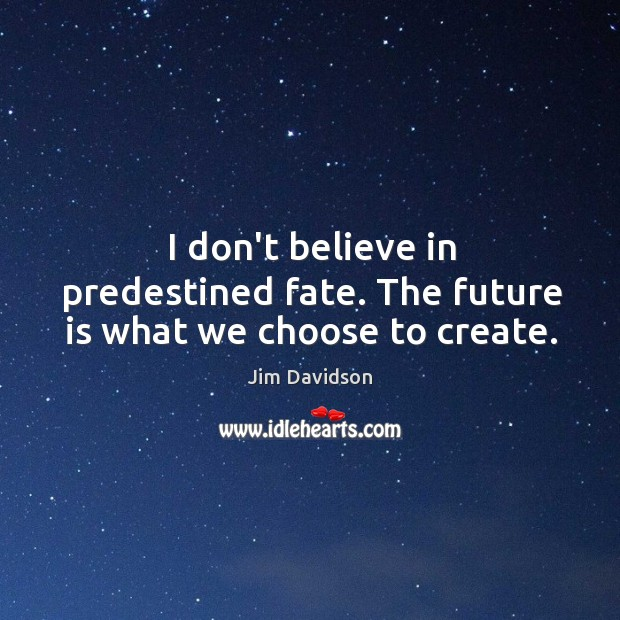 I don't believe in predestined fate. The future is what we choose to create. Image