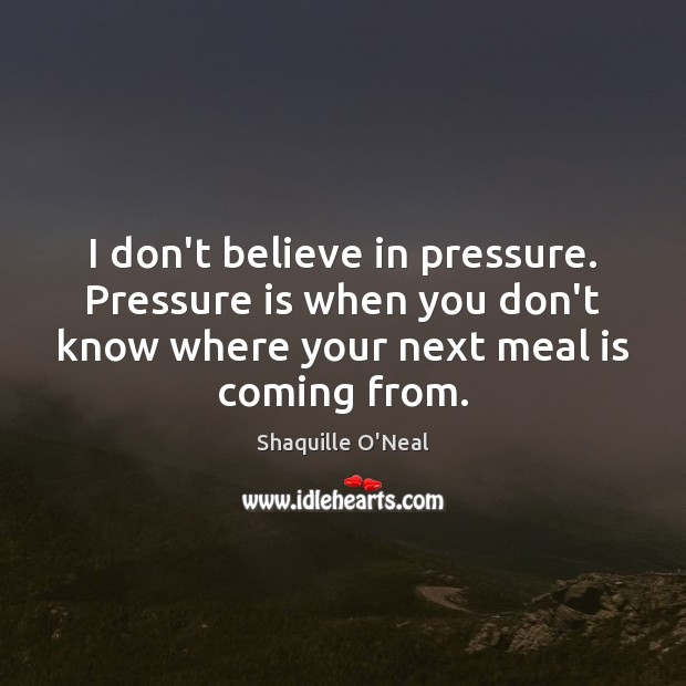 Image, I don't believe in pressure. Pressure is when you don't know where