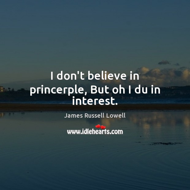 I don't believe in princerple, But oh I du in interest. Image