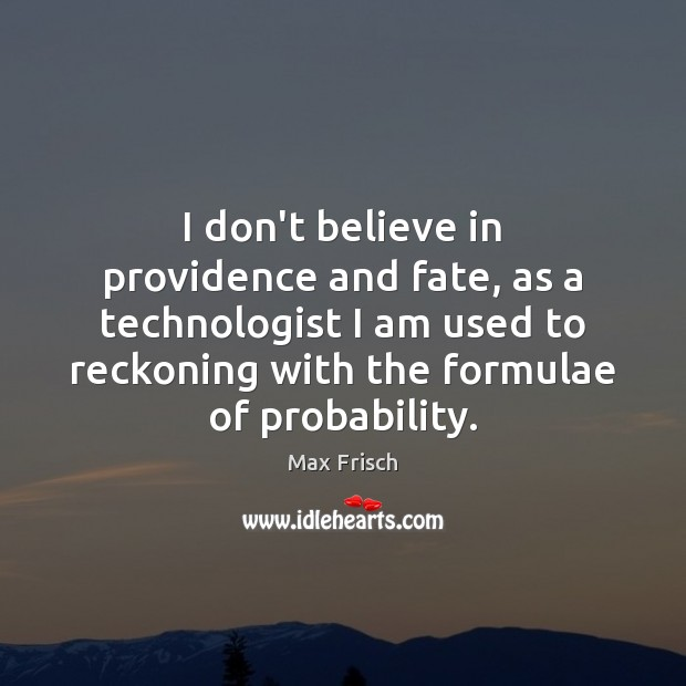I don't believe in providence and fate, as a technologist I am Max Frisch Picture Quote