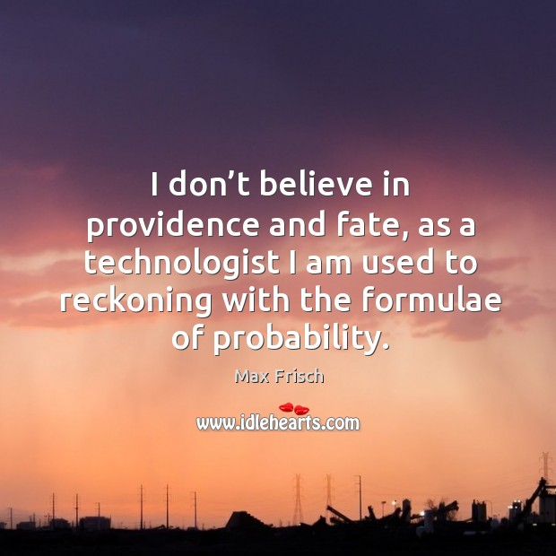 I don't believe in providence and fate, as a technologist I am used to reckoning with the formulae of probability. Max Frisch Picture Quote