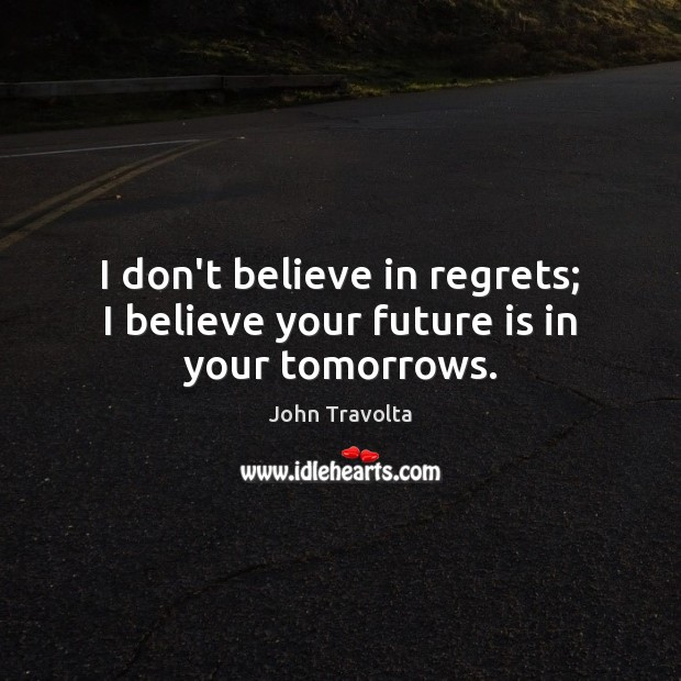 Image, I don't believe in regrets; I believe your future is in your tomorrows.