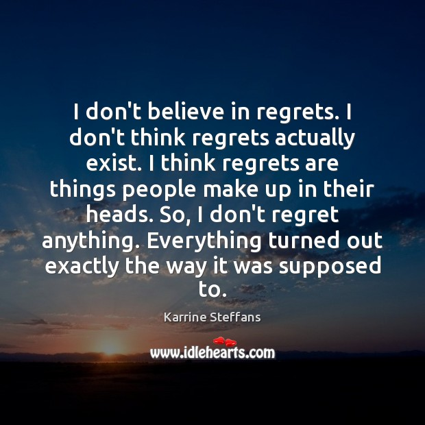 I don't believe in regrets. I don't think regrets actually exist. I Image
