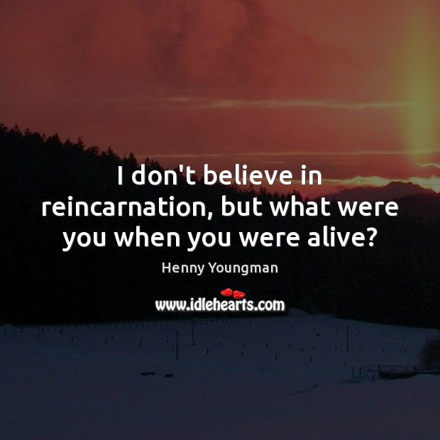 I don't believe in reincarnation, but what were you when you were alive? Image