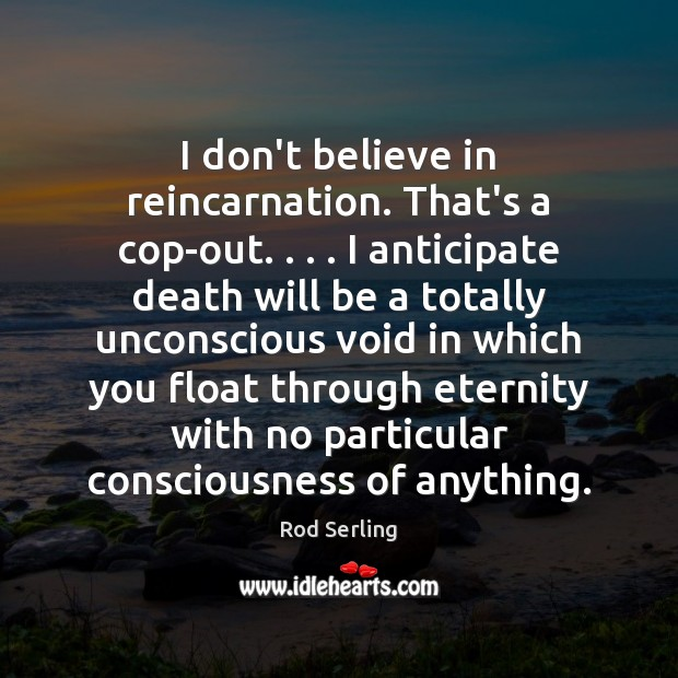 I don't believe in reincarnation. That's a cop-out. . . . I anticipate death will Rod Serling Picture Quote