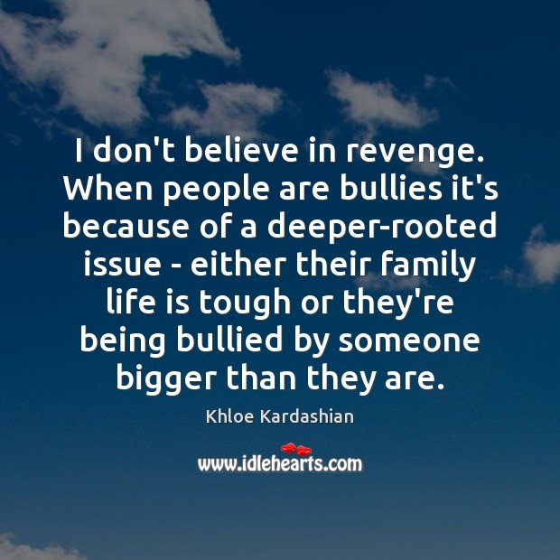 I don't believe in revenge. When people are bullies it's because of Image