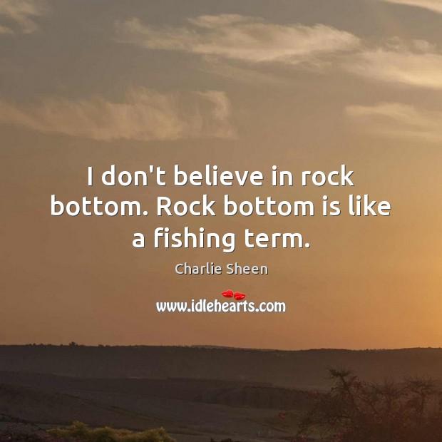 I don't believe in rock bottom. Rock bottom is like a fishing term. Image