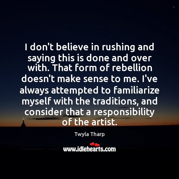 I don't believe in rushing and saying this is done and over Twyla Tharp Picture Quote