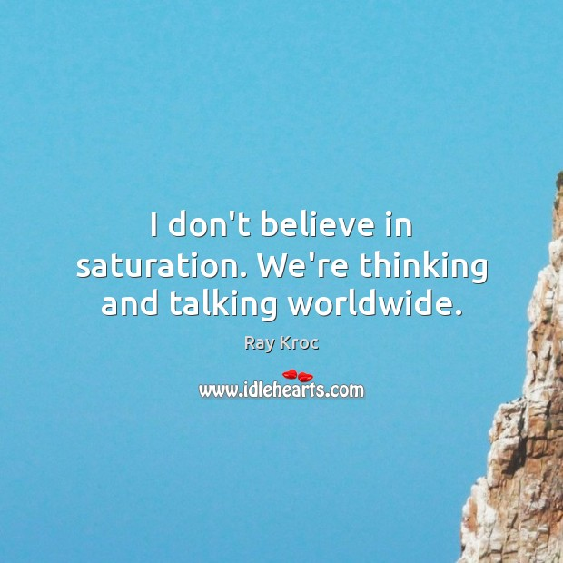 I don't believe in saturation. We're thinking and talking worldwide. Ray Kroc Picture Quote