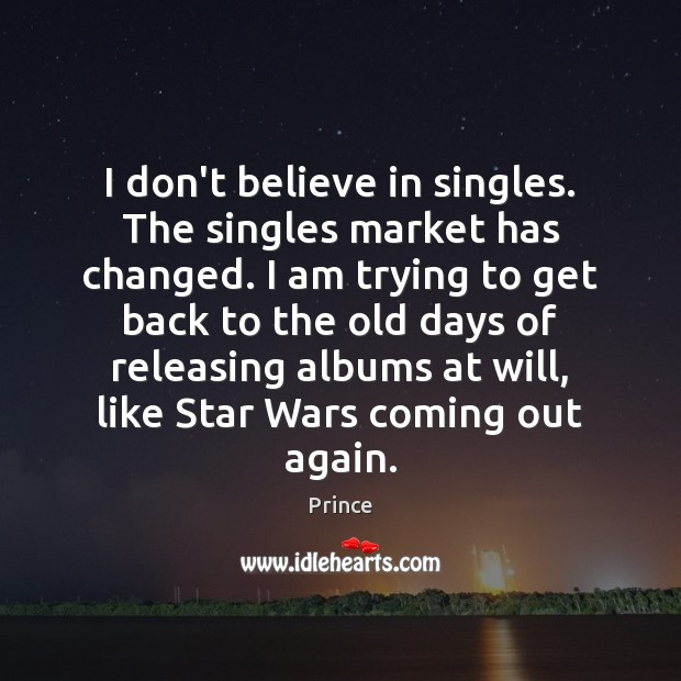 I don't believe in singles. The singles market has changed. I am Prince Picture Quote