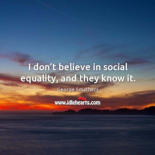 I don't believe in social equality, and they know it. Image