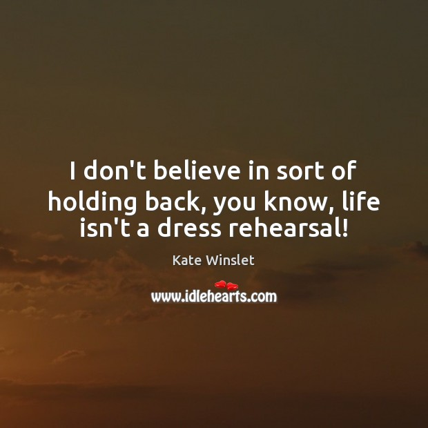 I don't believe in sort of holding back, you know, life isn't a dress rehearsal! Image