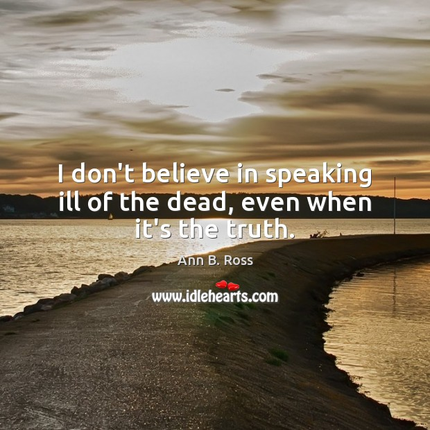 Image, I don't believe in speaking ill of the dead, even when it's the truth.