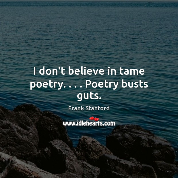 I don't believe in tame poetry. . . . Poetry busts guts. Image