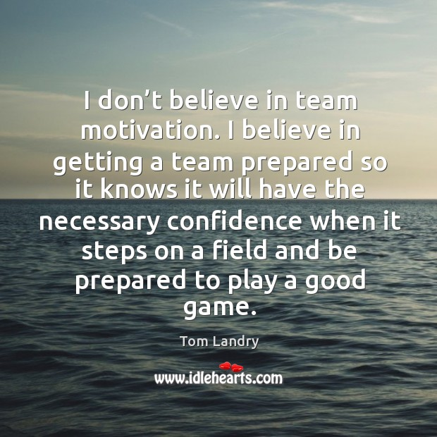 Image, I don't believe in team motivation. I believe in getting a team prepared so it knows it will