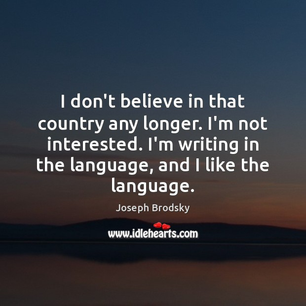 I don't believe in that country any longer. I'm not interested. I'm Joseph Brodsky Picture Quote