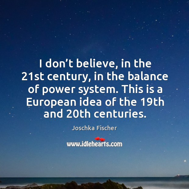 I don't believe, in the 21st century, in the balance of power system. Image