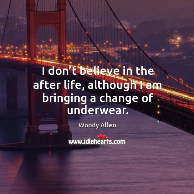 I don't believe in the after life, although I am bringing a change of underwear. Image