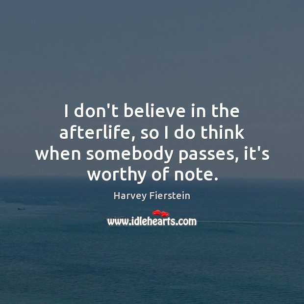 I don't believe in the afterlife, so I do think when somebody passes, it's worthy of note. Harvey Fierstein Picture Quote