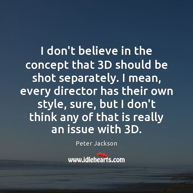 I don't believe in the concept that 3D should be shot separately. Peter Jackson Picture Quote