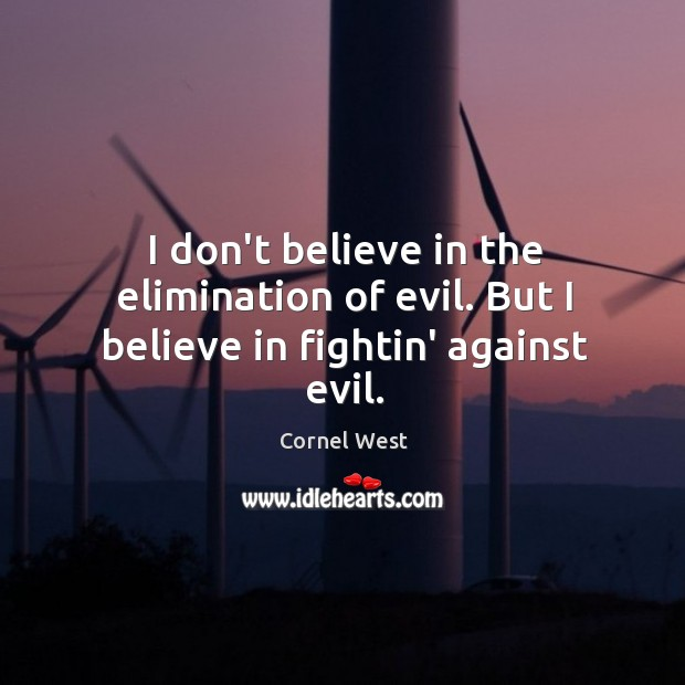 Image, I don't believe in the elimination of evil. But I believe in fightin' against evil.
