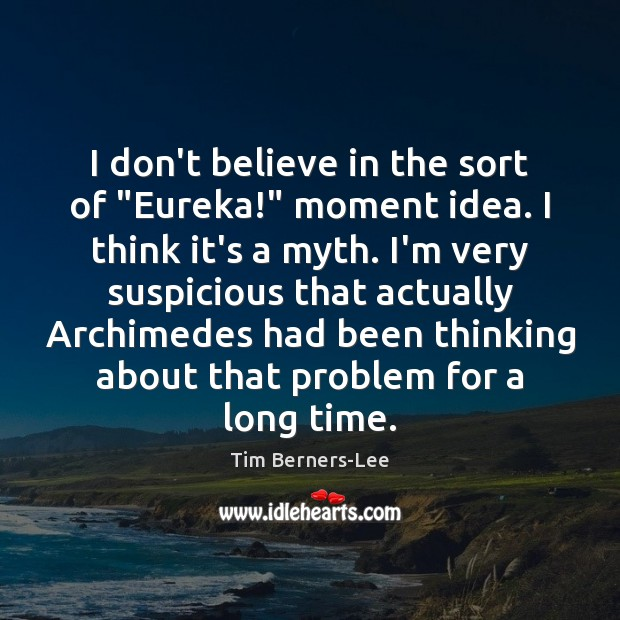 """I don't believe in the sort of """"Eureka!"""" moment idea. I think Tim Berners-Lee Picture Quote"""