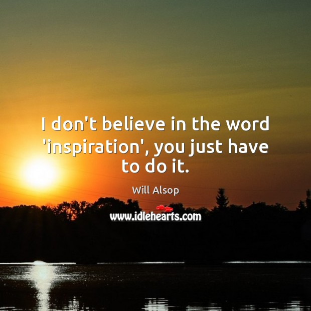I don't believe in the word 'inspiration', you just have to do it. Image