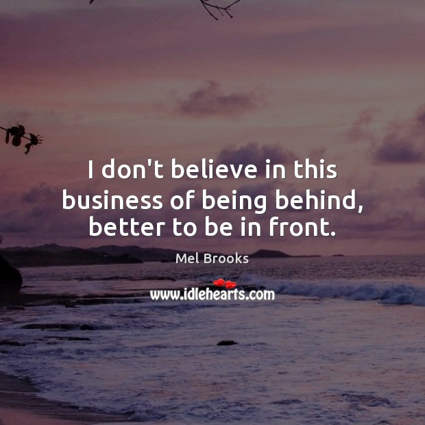 I don't believe in this business of being behind, better to be in front. Business Quotes Image