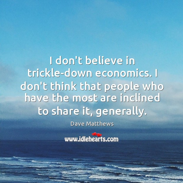 I don't believe in trickle-down economics. I don't think that people who Image