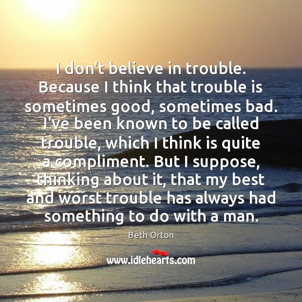 Image, I don't believe in trouble. Because I think that trouble is sometimes