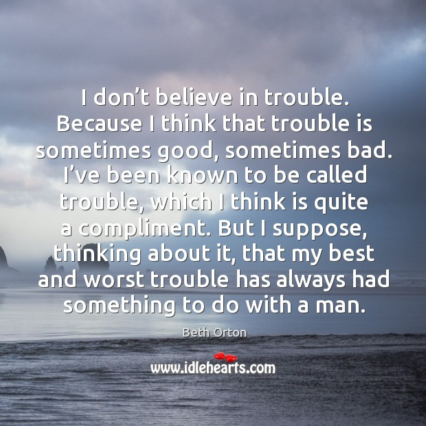Image, I don't believe in trouble. Because I think that trouble is sometimes good, sometimes bad.