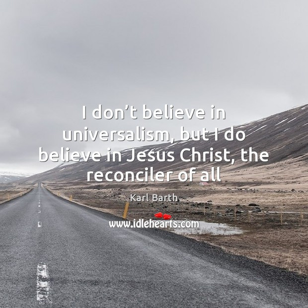 I don't believe in universalism, but I do believe in Jesus Christ, the reconciler of all Karl Barth Picture Quote