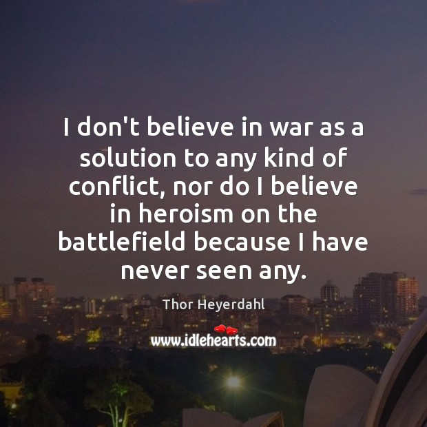 I don't believe in war as a solution to any kind of Image
