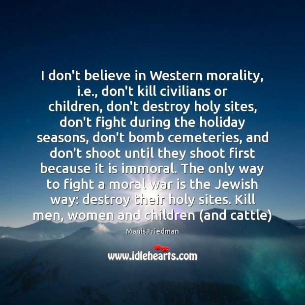 I don't believe in Western morality, i.e., don't kill civilians or Image