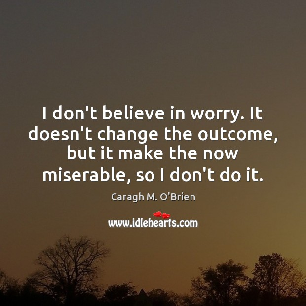 Image, I don't believe in worry. It doesn't change the outcome, but it