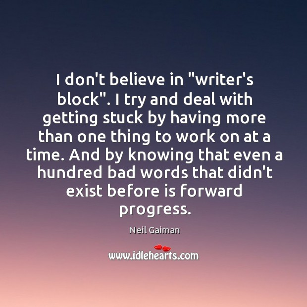 "Image, I don't believe in ""writer's block"". I try and deal with getting"