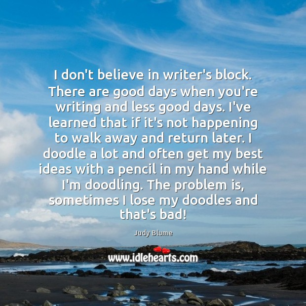 Image, I don't believe in writer's block. There are good days when you're