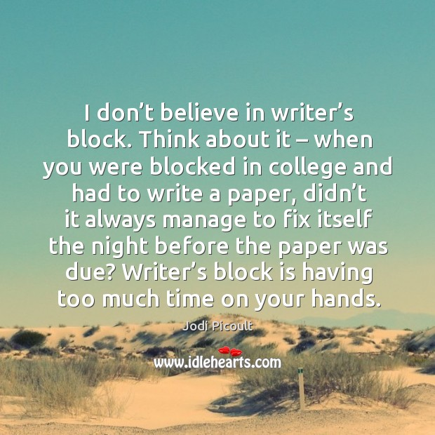 Image, I don't believe in writer's block. Think about it – when you were blocked in