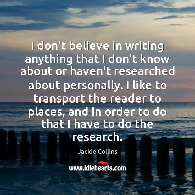 I don't believe in writing anything that I don't know about or Jackie Collins Picture Quote
