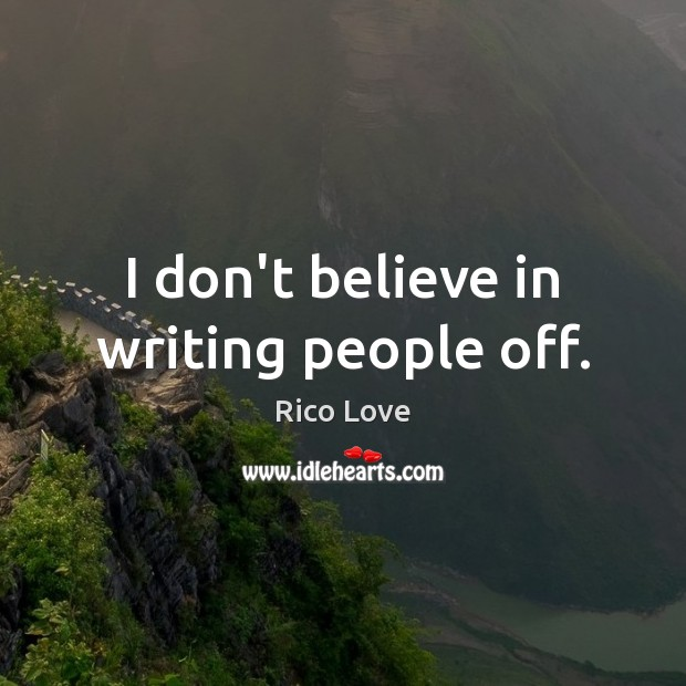 I don't believe in writing people off. Rico Love Picture Quote